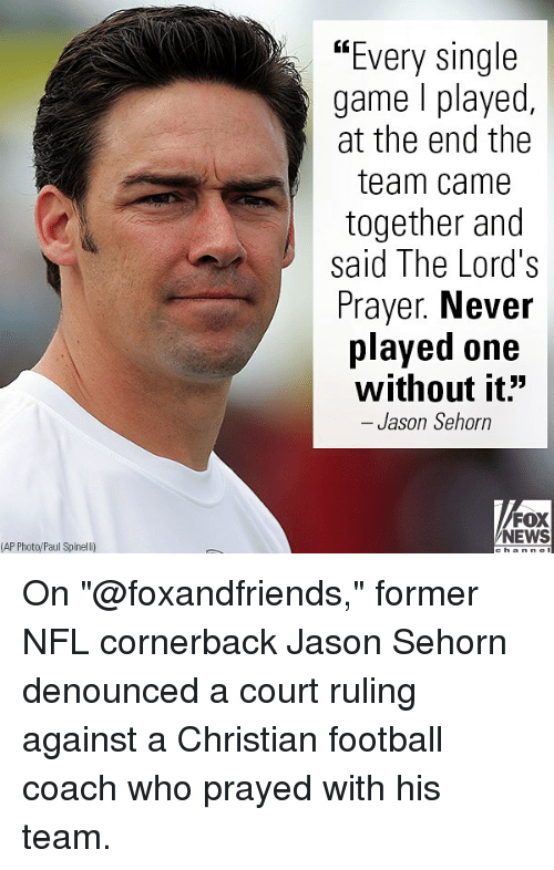 """Football, Memes, and News: """"Every single  game l played,  at the end the  team came  together and  said The Lord's  Prayer. Never  played one  without it""""  - Jason Sehorn  FOX  NEWS  (AP Photo/Paul Spinelli) On """"@foxandfriends,"""" former NFL cornerback Jason Sehorn denounced a court ruling against a Christian football coach who prayed with his team."""