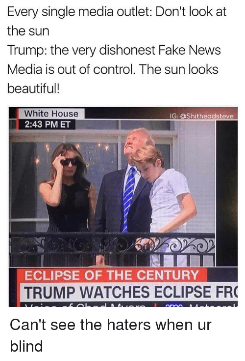 Faking News: Every single media outlet: Don't look at  the sun  Trump: the very dishonest Fake News  Media is out of control. The sun looks  beautiful!  White House  2:43 PM ET  G: Shitheadsteve  ECLIPSE OF THE CENTURY  TRUMP WATCHES ECLIPSE FR Can't see the haters when ur blind