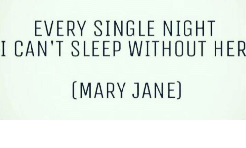Mary Jane: EVERY SINGLE NIGHT  I CAN'T SLEEP WITHOUT HER  (MARY JANE)