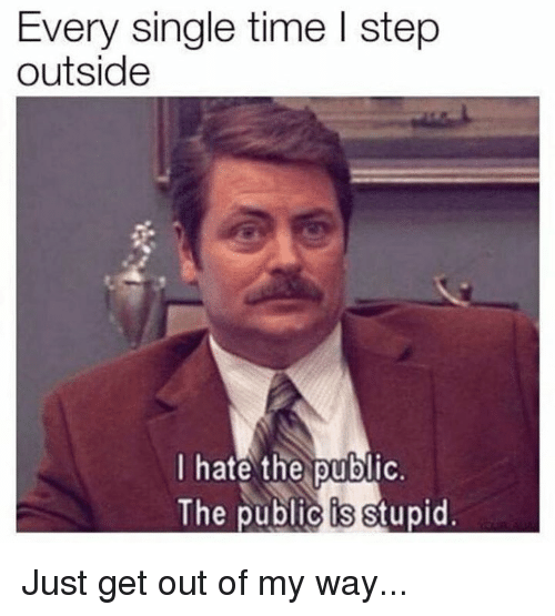 Dank, Time, and Single: Every single time I step  outside  I hate the public.  The public is stupid. Just get out of my way...