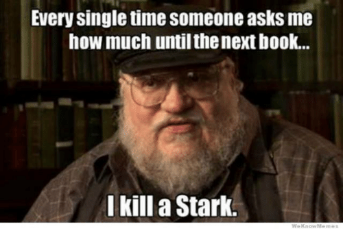 We Know Meme: Every single time someone asks me  how much untilthenextbook...  I kill a Stark.  We Know Meme