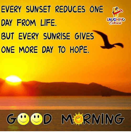 Life, Sunrise, and Sunset: EVERY SUNSET REDUCES ONE  DAY FROM LIFE  BUT EVERY SUNRISE GIVES  ONE MORE DAY TO HOPE  LAUGHING  Colowrs