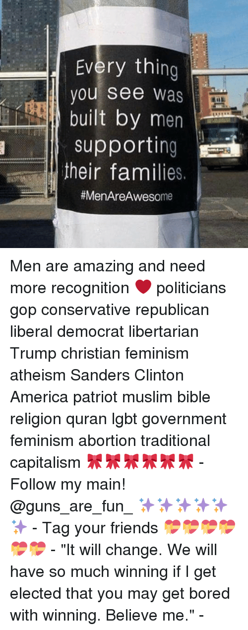"Memes, Quran, and 🤖: Every th  ing  you see  Was  built by men  Support  their families.  #MenAre me Men are amazing and need more recognition ❤️ politicians gop conservative republican liberal democrat libertarian Trump christian feminism atheism Sanders Clinton America patriot muslim bible religion quran lgbt government feminism abortion traditional capitalism 🎀🎀🎀🎀🎀🎀 - Follow my main! @guns_are_fun_ ✨✨✨✨✨✨ - Tag your friends 💝💝💝💝💝💝 - ""It will change. We will have so much winning if I get elected that you may get bored with winning. Believe me."" -"