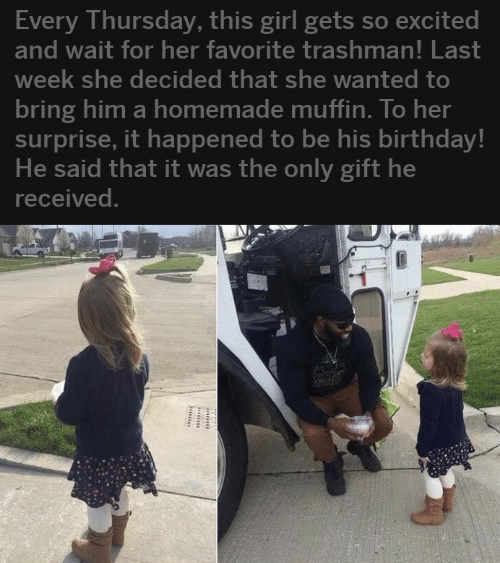 Girl Gets: Every Thursday, this girl gets so excited  and wait for her favorite trashman! Last  week she decided that she wanted tO  bring him a homemade muffin. To her  surprise, it happened to be his birthday!  He said that it was the only gift he  received