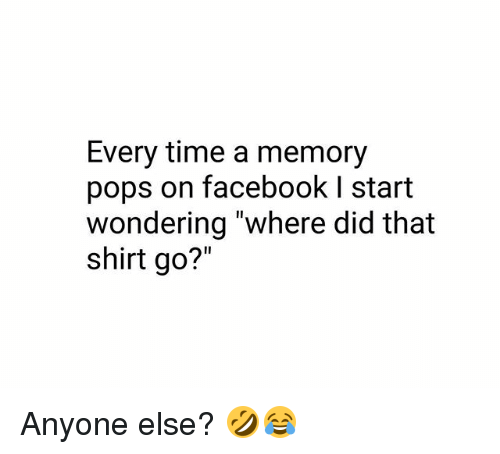 "Facebook, Memes, and Time: Every time a memory  pops on facebook I start  wondering ""where did that  shirt go?"" Anyone else? 🤣😂"