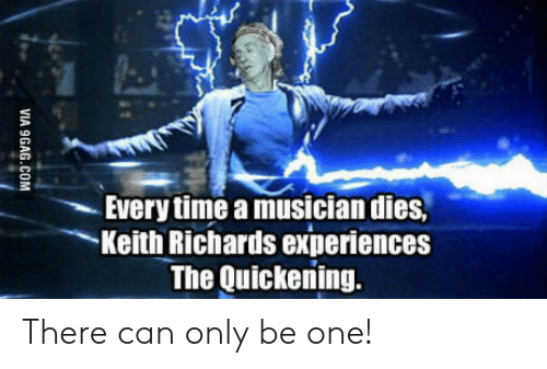 Keith Richards: Every time a musician dies.  Keith Richards experiences  The Quickening. There can only be one!
