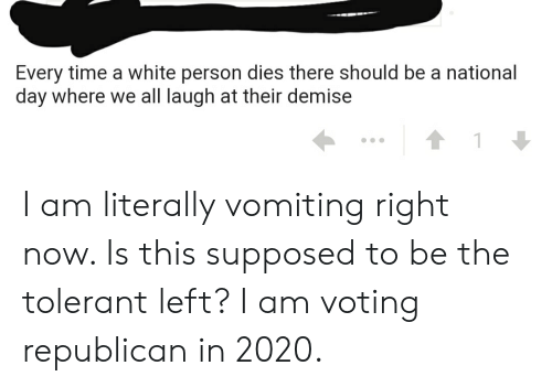 Voting Republican: Every time a white person dies there should be a national  day where we all laugh at their demise I am literally vomiting right now. Is this supposed to be the tolerant left? I am voting republican in 2020.