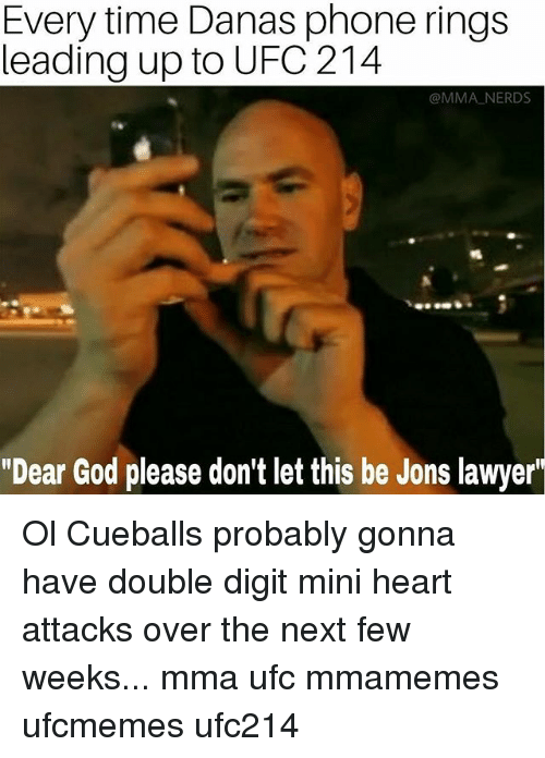 "Lawyered: Every time Danas phone rings  leading up to UFC 214  @MMA NERDS  ""Dear God please don't let this be Jons lawyer' Ol Cueballs probably gonna have double digit mini heart attacks over the next few weeks... mma ufc mmamemes ufcmemes ufc214"