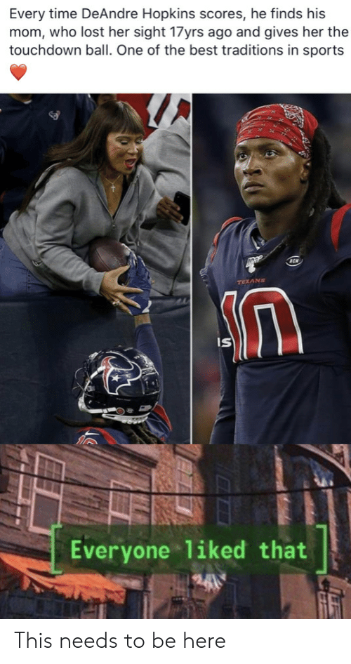 Sight: Every time DeAndre Hopkins scores, he finds his  mom, who lost her sight 17yrs ago and gives her the  touchdown ball. One of the best traditions in sports  TEXANS  IS  Everyone liked that This needs to be here