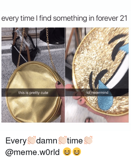 Forever 21: every time I find something in forever 21  this is pretty cute  lol nevermind Every👏🏻damn👏🏻time👏🏻 @meme.w0rld 😆😆
