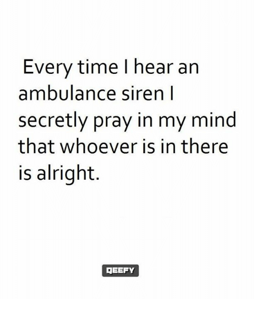 Sirening: Every time I hear an  ambulance siren l  secretly pray in my mind  that whoever is in there  is alright.  EEFY