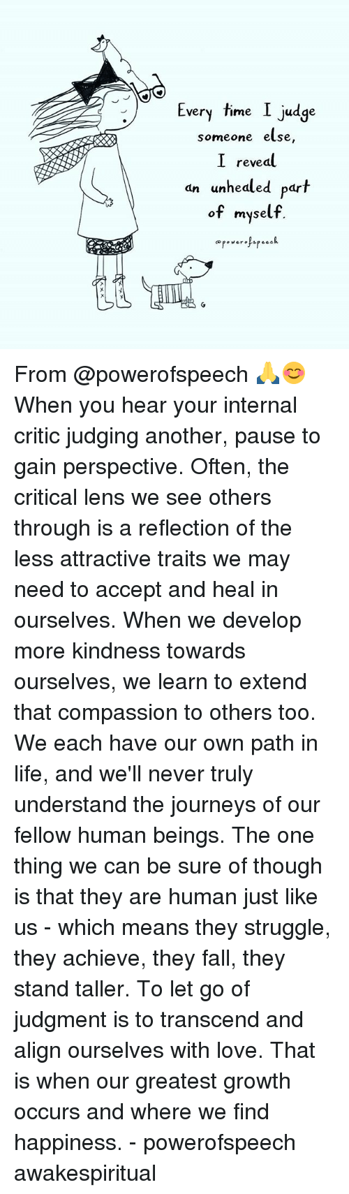 Fall, Life, and Love: Every time I judge  very Time Judge  someone else,  I reveal  an unhealed part  dn unhedled par  of myself. From @powerofspeech 🙏😊 When you hear your internal critic judging another, pause to gain perspective. Often, the critical lens we see others through is a reflection of the less attractive traits we may need to accept and heal in ourselves. When we develop more kindness towards ourselves, we learn to extend that compassion to others too. We each have our own path in life, and we'll never truly understand the journeys of our fellow human beings. The one thing we can be sure of though is that they are human just like us - which means they struggle, they achieve, they fall, they stand taller. To let go of judgment is to transcend and align ourselves with love. That is when our greatest growth occurs and where we find happiness. - powerofspeech awakespiritual