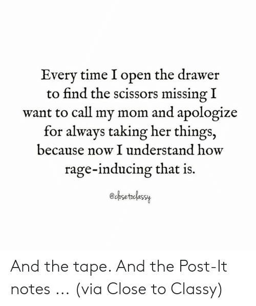 scissors: Every time I open the drawer  to find the scissors missing I  want to call my mom and apologize  for always taking her things,  because now I understand how  rage-inducing that is.  esetedessy And the tape. And the Post-It notes ...  (via Close to Classy)