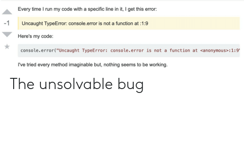 "console: Every time I run my code with a specific line in it, I get this error:  -1  Uncaught TypeError: console.error is not a function at 1:9  Here's my code:  console.error(""Uncaught TypeError: console.error is not a function at <anonymous> : 1 :9'  I've tried every method imaginable but, nothing seems to be working. The unsolvable bug"