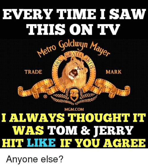 Tom & Jerry: EVERY TIME I SAW  THIS ON TV  Goldwyn  Mayo  GBATUA  MARK  TRADE  MGM.COM  I ALWAYS THOUGHT IT  WAS TOM & JERRY  HIT LIKE  IF YOU AGREE Anyone else?
