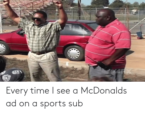 mcdonalds ad: Every time I see a McDonalds ad on a sports sub