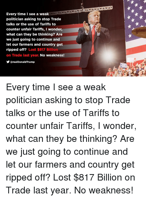 Lost, Time, and Wonder: Every time I see a weak  politician asking to stop Trade  talks or the use of Tariffs to  counter unfair Tariffs, I wonder  what can they be thinking? Are  we just going to continue and  let our farmers and country get  ripped off? Lost $817 Billion  on Trade last year. No weakness!  @realDonaldTrump Every time I see a weak politician asking to stop Trade talks or the use of Tariffs to counter unfair Tariffs, I wonder, what can they be thinking? Are we just going to continue and let our farmers and country get ripped off? Lost $817 Billion on Trade last year. No weakness!