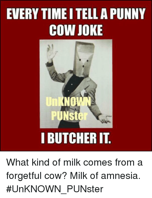 Cow Joke: EVERY TIME I TELL A PUNNY  COW JOKE  Unl  NO  I BUTCHER IT What kind of milk comes from a forgetful cow? Milk of amnesia. #UnKNOWN_PUNster