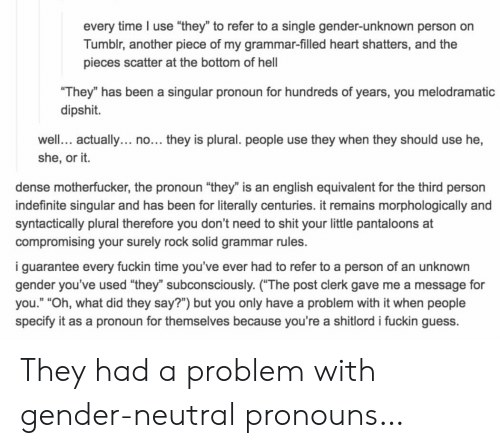 """Dense Motherfucker: every time I use """"they"""" to refer to a single gender-unknown person on  Tumblr, another piece of my grammar-filled heart shatters, and the  pieces scatter at the bottom of hel  They"""" has been a singular pronoun for hundreds of years, you melodramatic  dipshit.  well. actually... no... they is plural. people use they when they should use he,  she, or it.  dense motherfucker, the pronoun """"they"""" is an english equivalent for the third person  indefinite singular and has been for literally centuries. it remains morphologically and  syntactically plural therefore you don't need to shit your little pantaloons at  compromising your surely rock solid grammar rules.  i guarantee every fuckin time you've ever had to refer to a person of an unknown  gender you've used """"they"""" subconsciously. (The post clerk gave me a message for  you."""" """"Oh, what did they say?"""") but you only have a problem with it when people  specify it as a pronoun for themselves because you're a shitlord i fuckin guess. They had a problem with gender-neutral pronouns…"""