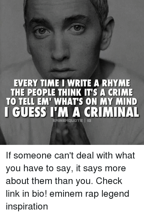 rhyming: EVERY TIME I WRITE A RHYME  THE PEOPLE THINK IT'S A CRIME  TO TELL EM' WHAT'S ON MY MIND  I GUESS I'M A CRIMINAL If someone can't deal with what you have to say, it says more about them than you. Check link in bio! eminem rap legend inspiration