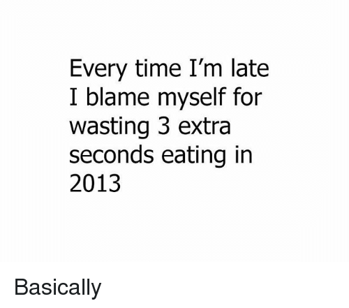 Memes, Time, and 🤖: Every time I'm late  I blame myself for  wasting 3 extra  seconds eating in  2013 Basically