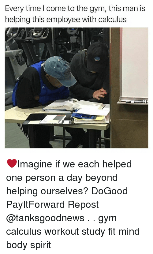 Gym, Memes, and Spirit: Every time l come to the gym, this man is  helping this employee with calculus ❤Imagine if we each helped one person a day beyond helping ourselves? DoGood PayItForward Repost @tanksgoodnews . . gym calculus workout study fit mind body spirit
