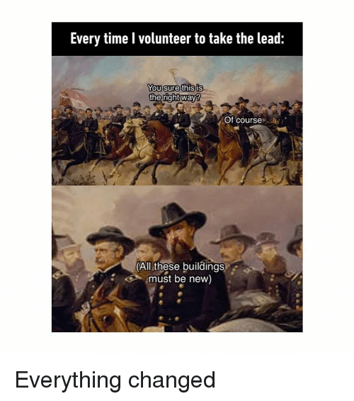 Time, Classical Art, and Lead: Every time l volunteer to take the lead:  You sure this is  the right way  Of course  (All these buildings  must be new) Everything changed