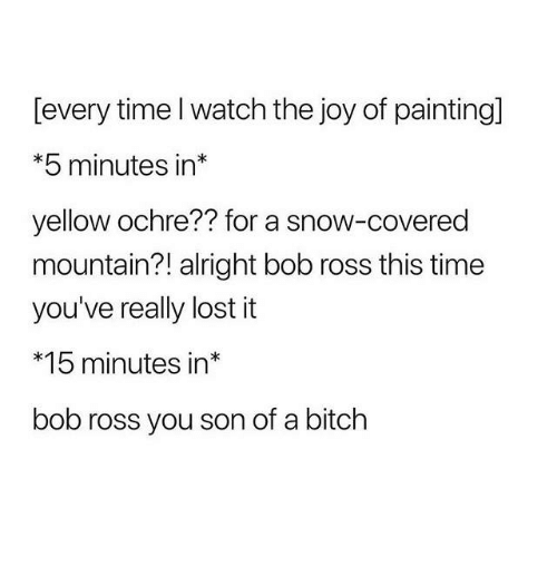 Bitch, Funny, and Tumblr: [every time l watch the joy of painting]  *5 minutes in*  yellow ochre?? for a snow-covered  mountain?! alright bob ross this time  you've really lost it  *15 minutes in*  bob ross you son of a bitch