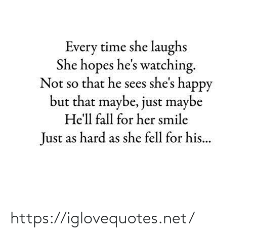 Sees: Every time she laughs  She hopes he's watching.  Not so that he sees she's happy  but that maybe, just maybe  He'll fall for her smile  Just as hard as she fell for his... https://iglovequotes.net/