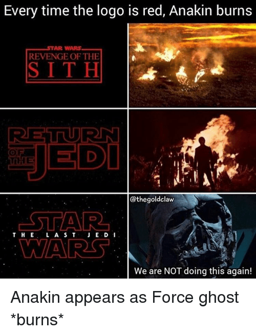 Memes, Sith, and 🤖: Every time the logo is red, Anakin burns  AR WARS  REVENGE OF THE  SITH  RET URN  JEDI  @thegoldclaw  STAR  THE L A S T  JE.D I  WARS  We are NOT doing this again! Anakin appears as Force ghost *burns*