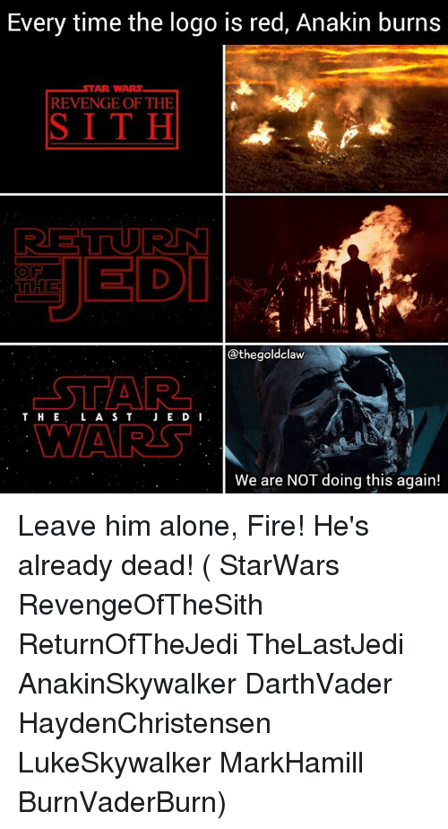 Memes, Revenge, and Sith: Every time the logo is red, Anakin burns  STAR WARS  REVENGE OF THE  SITH  RETUURNI  thegoldclaw  STAR  T H E  A S T  WAARS  We are NOT doing this again! Leave him alone, Fire! He's already dead! ( StarWars RevengeOfTheSith ReturnOfTheJedi TheLastJedi AnakinSkywalker DarthVader HaydenChristensen LukeSkywalker MarkHamill BurnVaderBurn)
