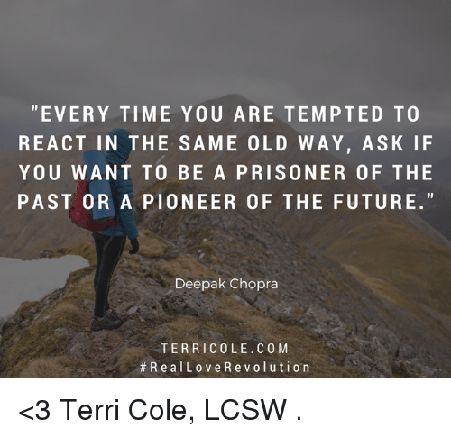 Future, Memes, and Prison: EVERY TIME YOU ARE TEMPTED TO  REACT IN THE SAME OLD WAY, ASK IF  YOU WANT TO BE A PRISONER OF THE  PASTOR A PIONEER OF THE FUTURE  Deepak Chopra  TER RIC OLE. CO M  R e a l Lov e R e v o l uti on <3 Terri Cole, LCSW  .