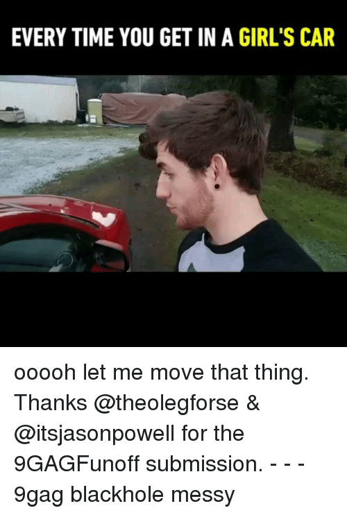 9gag, Girls, and Memes: EVERY TIME YOU GET IN A GIRL'S CAR ooooh let me move that thing. Thanks @theolegforse & @itsjasonpowell for the 9GAGFunoff submission. - - - 9gag blackhole messy