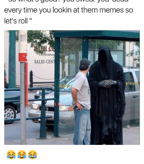 Funny, Roll, and Rolling: every time you lookin at them memes so  let's roll  SALES CENT  R 😂😂😂