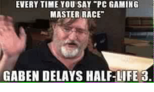 "Pc Gaming Master Race: EVERY TIME YOU SAY ""PC GAMING  MASTER RACE""  GABEN DELAYS HALF-LIFE 3."