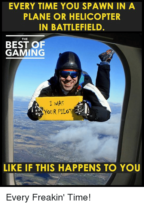 Battlefield: EVERY TIME YOU SPAWN IN A  PLANE OR HELICOPTER  IN BATTLEFIELD.  THE  BEST OF  GAMING  WAS  YOUR PILOT  LIKE IF THIS HAPPENS TO YOU Every Freakin' Time!