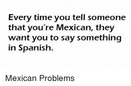 Memes, Spanish, and 🤖: Every time you tell someone  that you're Mexican, they  want you to say something  in Spanish. Mexican Problems