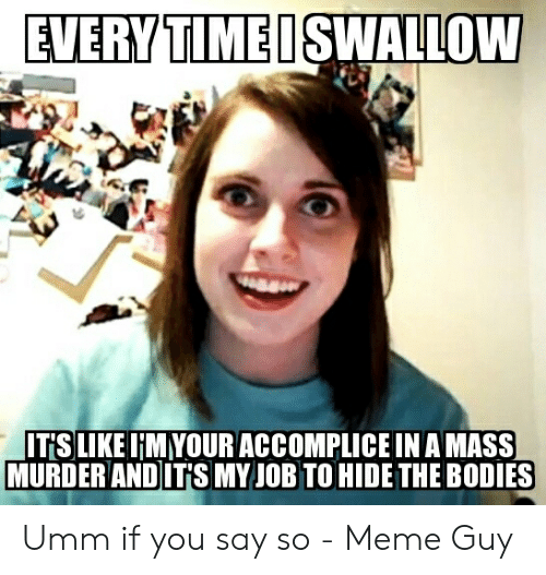 Say What Meme: EVERY TIMEISWALLOW  IT'SLIKE IMYOUR ACCOMPLICE INAMASS  MURDER ANDITSMY JOB TO HIDE THE BODIES Umm if you say so - Meme Guy