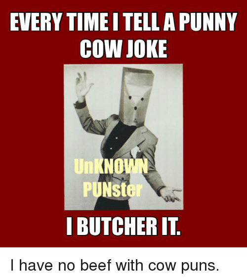 Cow Joke: EVERY TIMEITELLA PUNNY  COW JOKE  UnkNO  PUNster  BUTCHER IT I have no beef with cow puns.