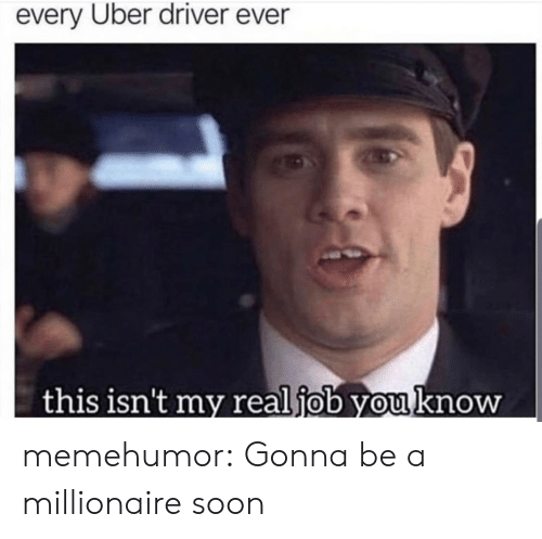 Uber: every Uber driver ever  this isn't my real job you know memehumor:  Gonna be a millionaire soon