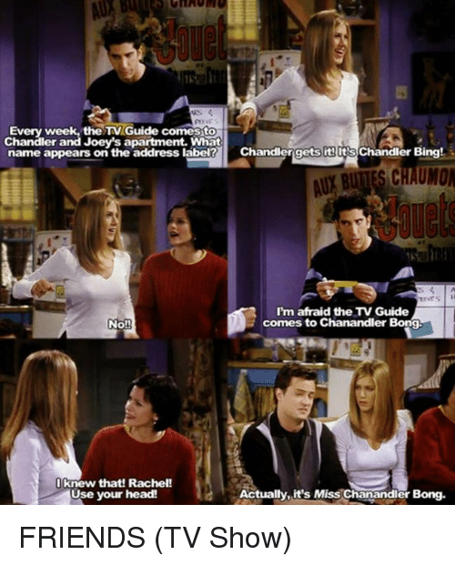 friends tv: Every week, the TV Guide comesto  Chandler and Joey's apartment. What  name appears on the address label Chandlergets its lt's  Chandler Bing!  AUY BUTTES CHAUMO  I'm afraid the TV Guide  comes to Chanandler Bong.  No!  I knew that! Rachel!  Use your head!  Actually.it's Miss Chanandler  Bong. FRIENDS (TV Show)