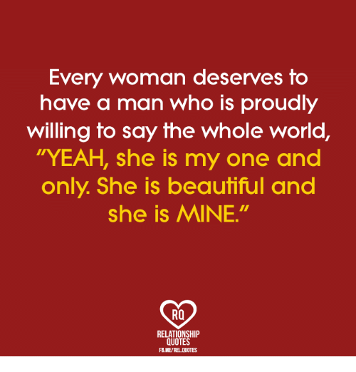"""memes: Every woman deserves to  have a man who is proudly  willing to say the whole world  YEAH, she is my one and  only. She is beautiful and  she is MINE.""""  RO  RELATIONSHIP  QUOTES  FBME/REL QUOTES"""