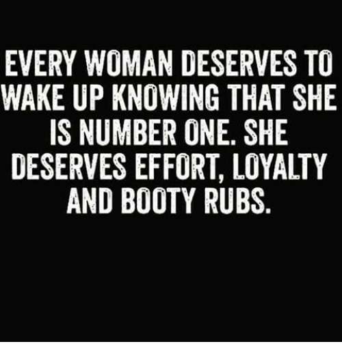 Booty, Memes, and 🤖: EVERY WOMAN DESERVES TO  WAKE UP KNOWING THAT SHE  IS NUMBER ONE, SHE  DESERVES EFFORT, LOYALTY  AND BOOTY RUBS  OE  TH Y  SS T  ETE AL  VAHY  ,U  D IN O -Y  RFI  MNBEO  AOEFO  AO BE FI  EF  0KMSB  UED  WP NI VN  RES ER A  YI-SE  JIRA  EK-S  VA E  EW D