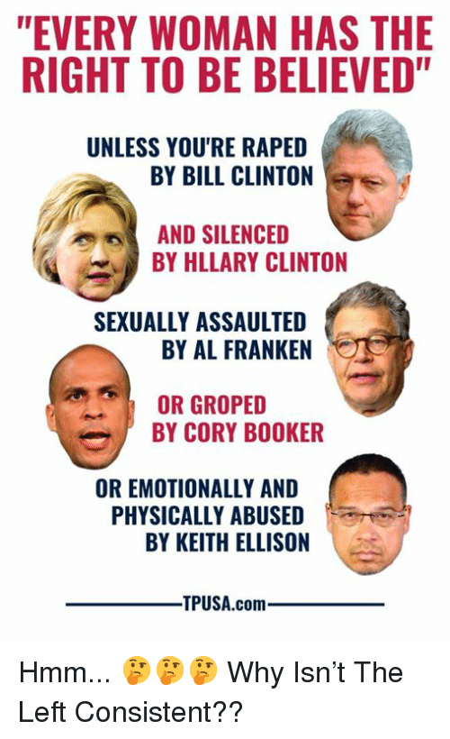 "silenced: ""EVERY WOMAN HAS THE  RIGHT TO BE BELIEVED""  UNLESS YOU'RE RAPED  BY BILL CLINTON  AND SILENCED  BY HLLARY CLINTON  SEXUALLY ASSAULTED  BY AL FRANKEN  OR GROPED  BY CORY BOOKER  OR EMOTIONALLY AND  PHYSICALLY ABUSED  BY KEITH ELLISON  TPUSA.comm Hmm... 🤔🤔🤔  Why Isn't The Left Consistent??"