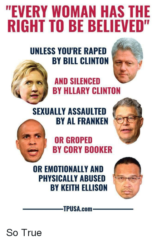 """al franken: """"EVERY WOMAN HAS THE  RIGHT TO BE BELIEVED""""  UNLESS YOU'RE RAPED  BY BILL CLINTON  AND SILENCED  BY HLLARY CLINTON  SEXUALLY ASSAULTED  BY AL FRANKEN  OR GROPED  BY CORY BOOKER  OR EMOTIONALLY AND  PHYSICALLY ABUSED  BY KEITH ELLISON  TPUSA.com"""