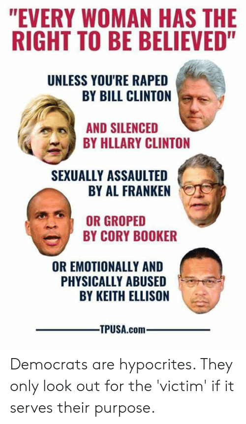 """al franken: """"EVERY WOMAN HAS THE  RIGHT TO BE BELIEVED""""  UNLESS YOU'RE RAPED  BY BILL CLINTON  AND SILENCED  BY HLLARY CLINTON  SEXUALLY ASSAULTED  BY AL FRANKEN  OR GROPED  BY CORY BOOKER  OR EMOTIONALLY AND  PHYSICALLY ABUSED  BY KEITH ELLISON  -TPUSA.com Democrats are hypocrites. They only look out for the 'victim' if it serves their purpose."""