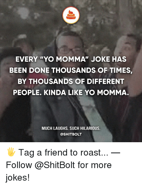 """yo momma jokes: EVERY """"YO MOMMA JOKE HAS  BEEN DONE THOUSANDS OF TIMES,  BY THOUSANDS OF DIFFERENT  PEOPLE. KINDA LIKE YO MOMMA.  MUCH LAUGHS. SUCH HILARIOUS.  @SHITBOLT 🖐 Tag a friend to roast... — Follow @ShitBolt for more jokes!"""