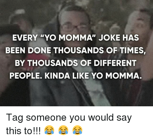 """Momma Joke: EVERY """"YO MOMMA"""" JOKE HAS  BEEN DONE THOUSANDS OF TIMES,  BY THOUSANDS OF DIFFERENT  PEOPLE. KINDA LIKE YO MOMMA Tag someone you would say this to!!! 😂 😂 😂"""