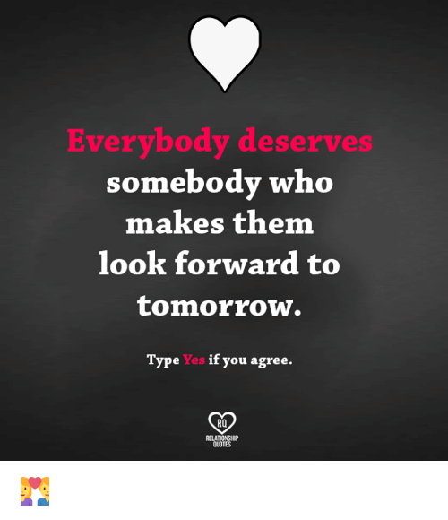 Memes, Quotes, and Tomorrow: Everybody deserves  somebody who  makes them  look forward to  tomorrow.  Type  Yes  if you agree.  RO  QUOTES 💑