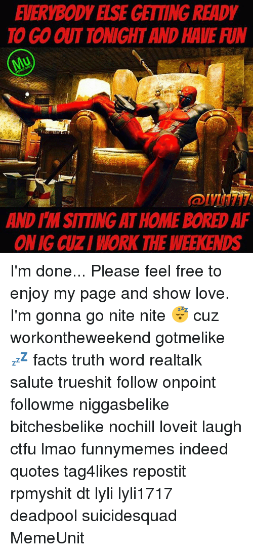 Working The Weekend: EVERYBODY ELSE GETTING READY  TO GO OUTTONIGHT AND HAVE RIN  AND MSITTING ATHOMEBOREDAF  ONIG CUZ/WORK THE WEEKENDS I'm done... Please feel free to enjoy my page and show love. I'm gonna go nite nite 😴 cuz workontheweekend gotmelike 💤 facts truth word realtalk salute trueshit follow onpoint followme niggasbelike bitchesbelike nochill loveit laugh ctfu lmao funnymemes indeed quotes tag4likes repostit rpmyshit dt lyli lyli1717 deadpool suicidesquad MemeUnit